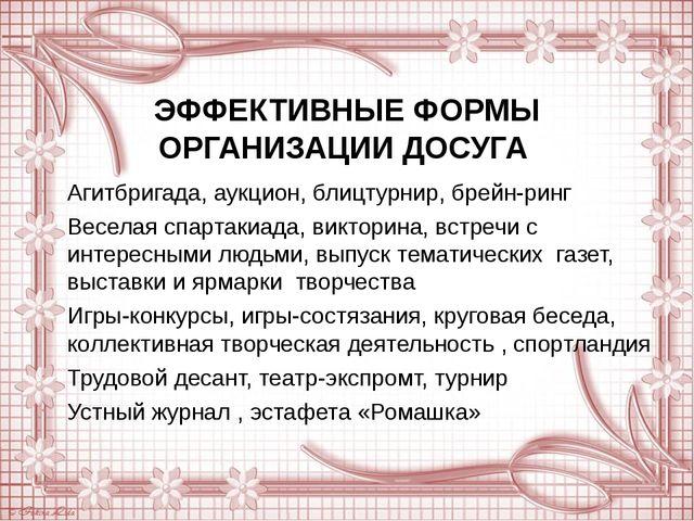 ЭФФЕКТИВНЫЕ ФОРМЫ ОРГАНИЗАЦИИ ДОСУГА Агитбригада, аукцион, блицтурнир, брейн-...