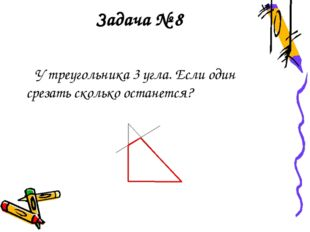 Задача № 8 У треугольника 3 угла. Если один срезать сколько останется?