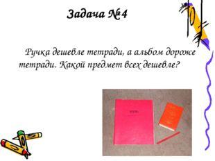 Задача № 4 Ручка дешевле тетради, а альбом дороже тетради. Какой предмет всех