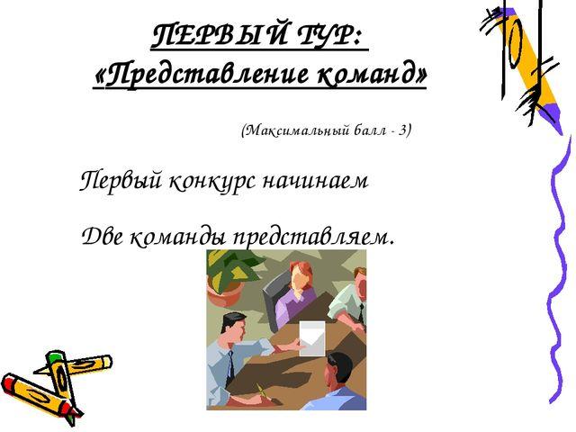 ПЕРВЫЙ ТУР: «Представление команд» Первый конкурс начинаем Две команды предст...