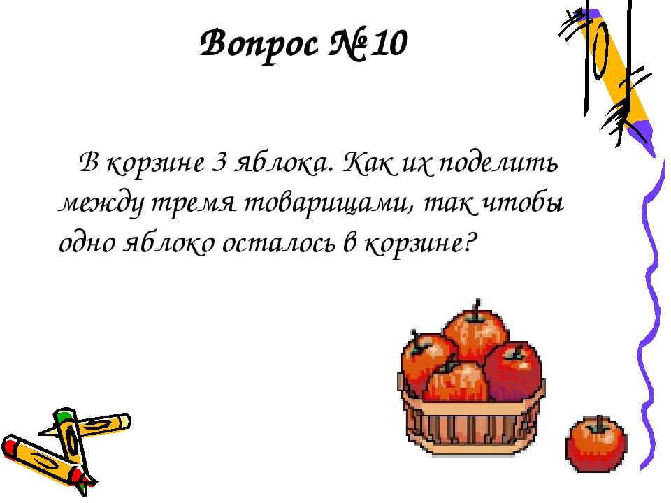 Вопрос № 10 В корзине 3 яблока. Как их поделить между тремя товарищами, так ч...