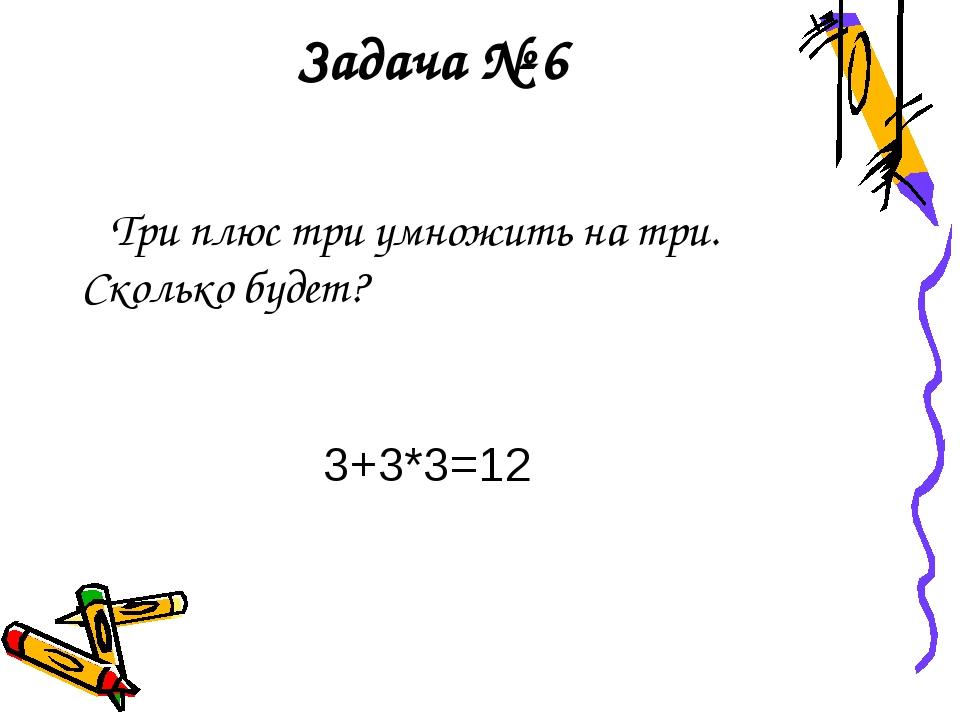 Задача № 6 Три плюс три умножить на три. Сколько будет? 3+3*3=12