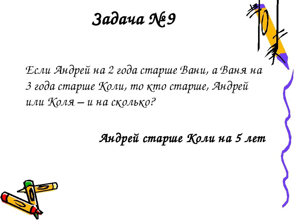 Задача № 9 Если Андрей на 2 года старше Вани, а Ваня на 3 года старше Коли, т...