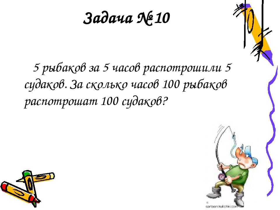 Задача № 10 5 рыбаков за 5 часов распотрошили 5 судаков. За сколько часов 100...