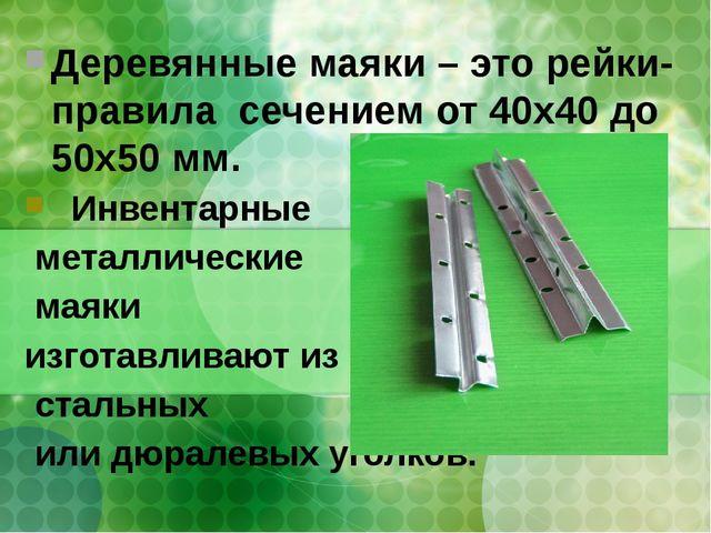 Деревянные маяки – это рейки-правила сечением от 40х40 до 50х50 мм. Инвентарн...