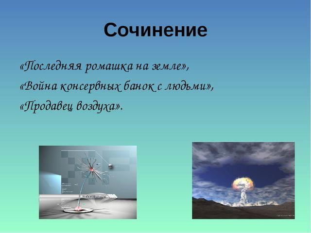 Сочинение «Последняя ромашка на земле», «Война консервных банок с людьми», «П...