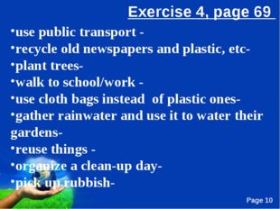 use public transport - recycle old newspapers and plastic, etc- plant trees-