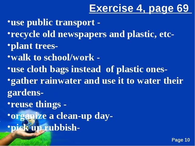 use public transport - recycle old newspapers and plastic, etc- plant trees-...