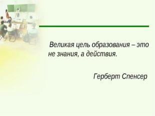 Великая цель образования – это не знания, а действия. Герберт Спенсер