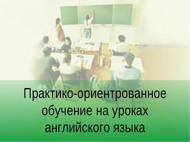Практико-ориентрованное обучение на уроках английского языка