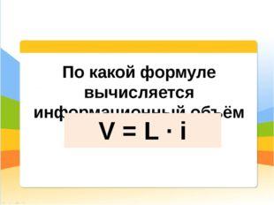 По какой формуле вычисляется информационный объём сообщения? V = L ∙ i