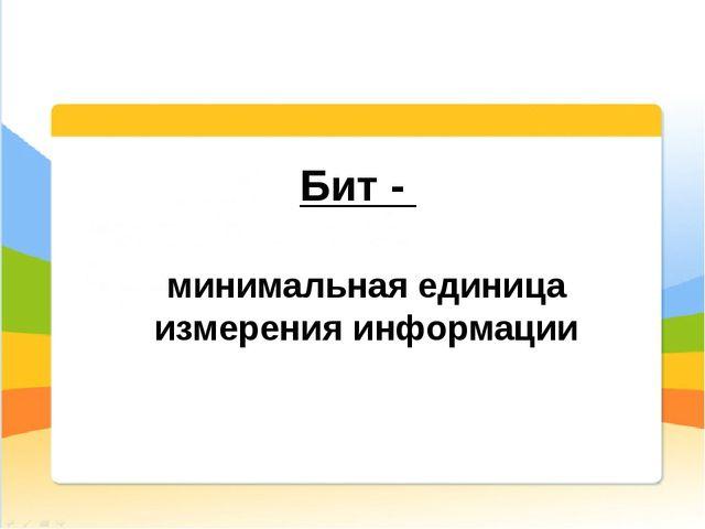 Бит - минимальная единица измерения информации