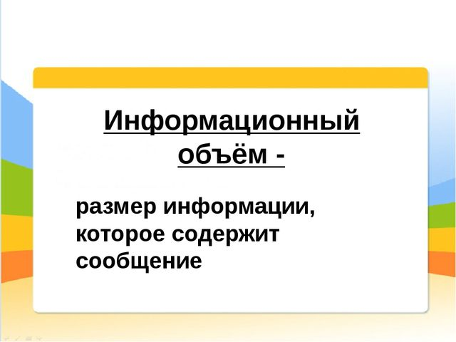 Информационный объём - размер информации, которое содержит сообщение