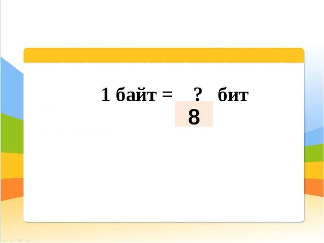 1 байт = ? бит 8