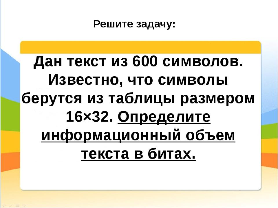 Дан текст из 600 символов. Известно, что символы берутся из таблицы размером...