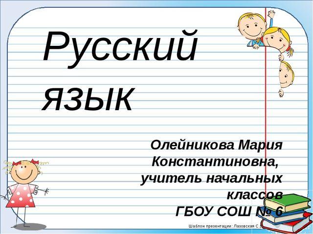 Олейникова Мария Константиновна, учитель начальных классов ГБОУ СОШ № 6 Русск...