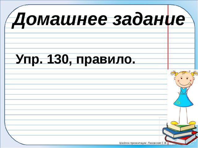 Домашнее задание Упр. 130, правило. Шаблон презентации: Лазовская С.В.