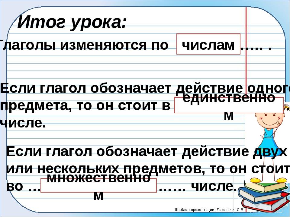 Итог урока: Глаголы изменяются по ……………… . числам Если глагол обозначает дейс...