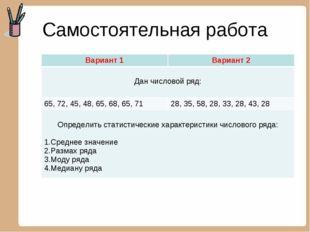 Самостоятельная работа Вариант 1Вариант 2 Дан числовой ряд:  65, 72, 45, 48