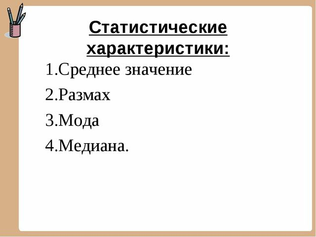 Статистические характеристики: 1.Среднее значение 2.Размах 3.Мода 4.Медиана.