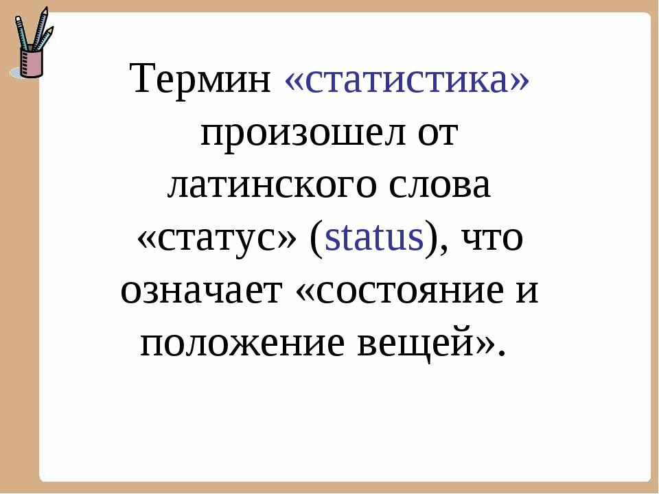 Термин «статистика» произошел от латинского слова «статус» (status), что озна...