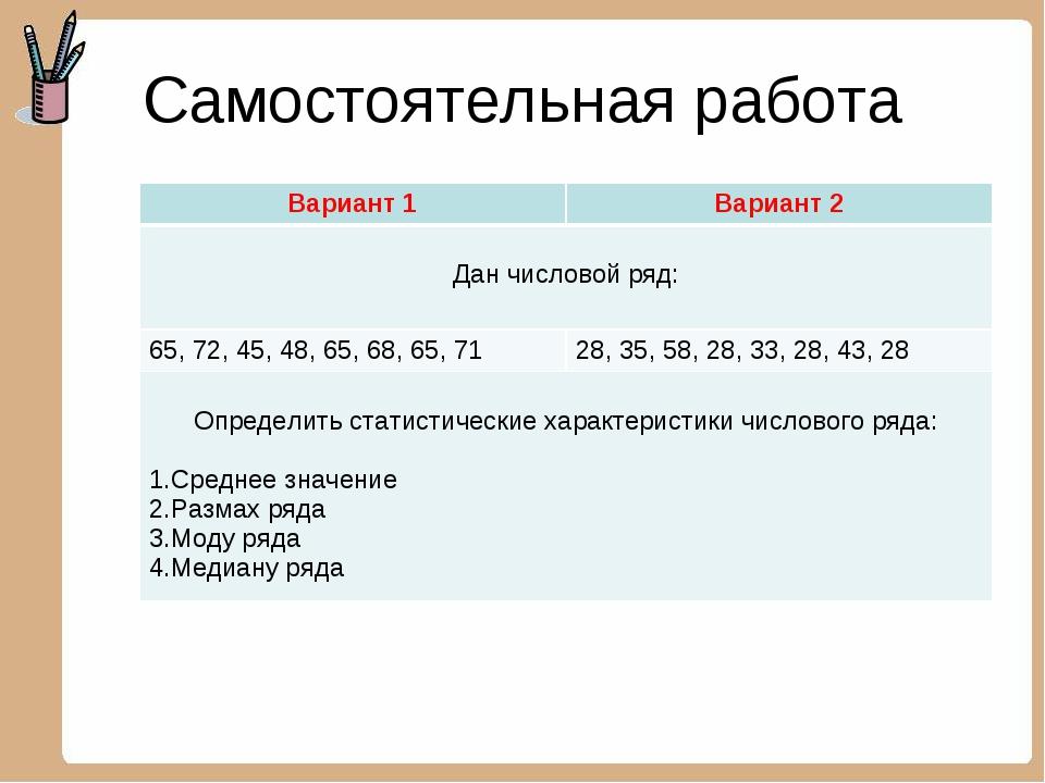 Самостоятельная работа Вариант 1Вариант 2 Дан числовой ряд:  65, 72, 45, 48...
