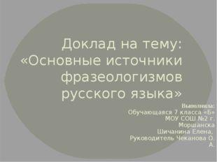 Доклад на тему: «Основные источники фразеологизмов русского языка» Выполнила: