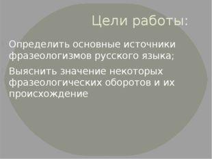 Цели работы: Определить основные источники фразеологизмов русского языка; Выя