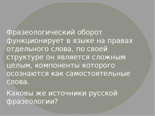 Фразеологический оборот функционирует в языке на правах отдельного слова, по