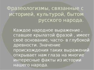 Фразеологизмы, связанные с историей, культурой, бытом русского народа. Каждое