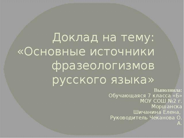 Доклад на тему: «Основные источники фразеологизмов русского языка» Выполнила:...