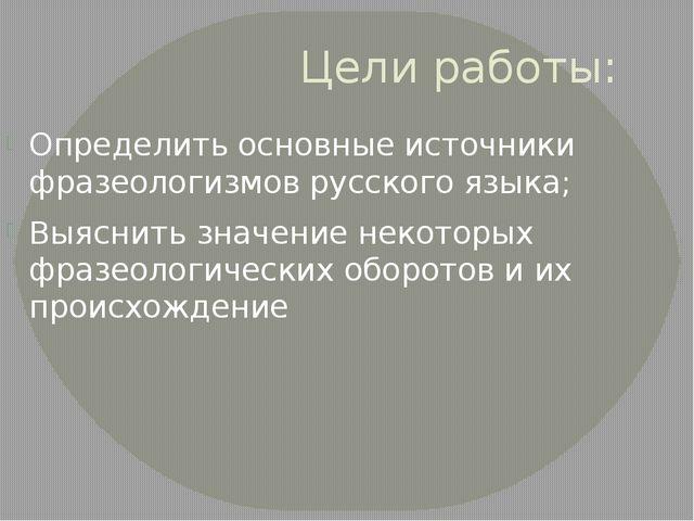 Цели работы: Определить основные источники фразеологизмов русского языка; Выя...
