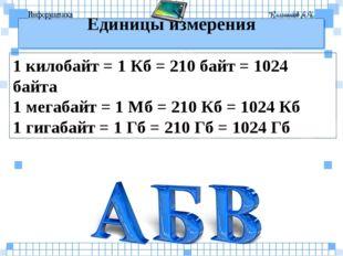 Единицы измерения 1 килобайт = 1 Кб = 210 байт = 1024 байта 1 мегабайт = 1 Мб