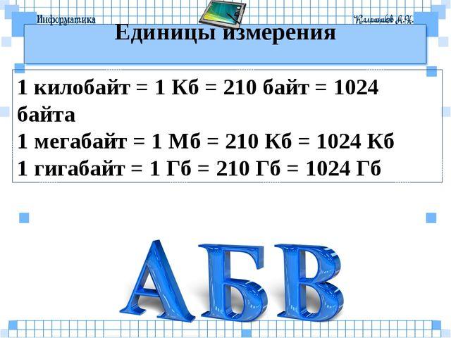 Единицы измерения 1 килобайт = 1 Кб = 210 байт = 1024 байта 1 мегабайт = 1 Мб...