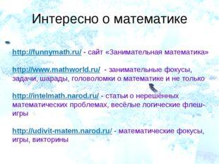 Интересно о математике http://funnymath.ru/ - сайт «Занимательная математика»