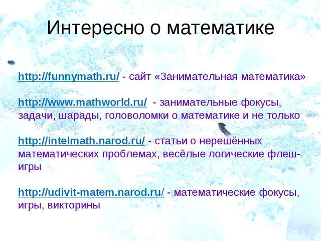 Интересно о математике http://funnymath.ru/ - сайт «Занимательная математика»...