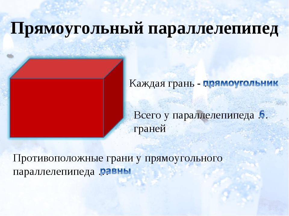 Прямоугольный параллелепипед Каждая грань - … Всего у параллелепипеда … гране...