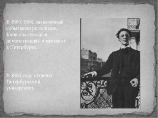 В 1905-1906, захваченный событиями революции, Блок участвовал в демонстрация