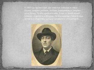 В1909 гдупроисходит два тяжёлых события в семье Блока: умирает ребёнок Любо