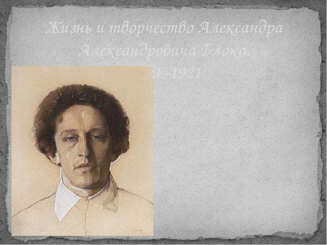 Жизнь и творчество Александра Александровича Блока. 1880 -1921