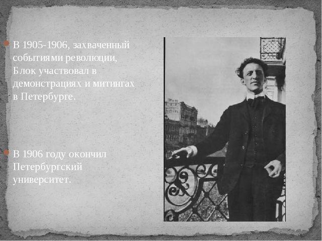В 1905-1906, захваченный событиями революции, Блок участвовал в демонстрация...