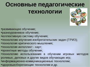 Основные педагогические технологии развивающее обучение; разноуровневое обуче