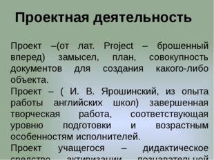 Проектная деятельность Проект –(от лат. Рroject – брошенный вперед) замысел,