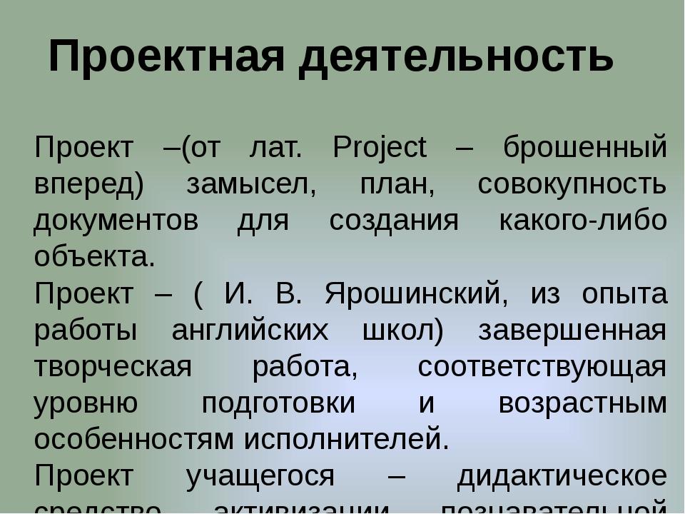 Проектная деятельность Проект –(от лат. Рroject – брошенный вперед) замысел,...