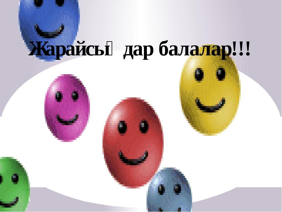 Жарайсыңдар балалар!!!
