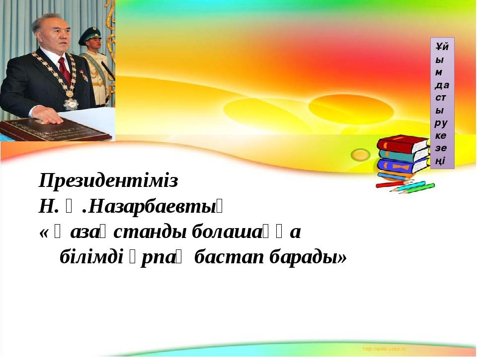 Ұйымдастыру кезеңі Президентіміз Н. Ә.Назарбаевтың « Қазақстанды болашаққа бі...