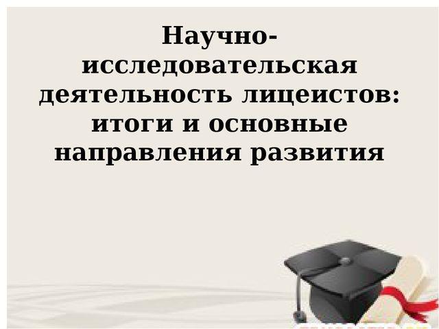 Научно-исследовательская деятельность лицеистов: итоги и основные направления...