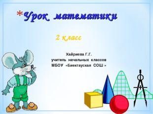 Урок математики 2 класс Хайриева Г.Г. учитель начальных классов МБОУ «Биектау