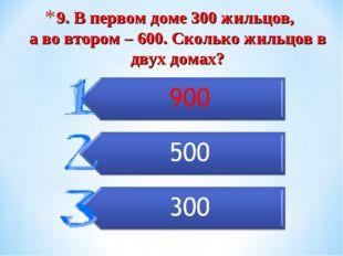 9. В первом доме 300 жильцов, а во втором – 600. Сколько жильцов в двух домах?