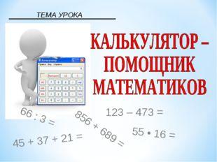 ТЕМА УРОКА 856 + 689 = 66 : 3 = 123 – 473 = 55 • 16 = 45 + 37 + 21 =